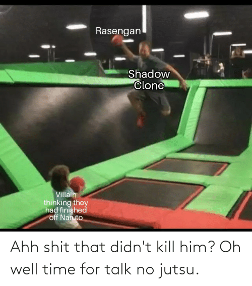 Oh Well: Ahh shit that didn't kill him? Oh well time for talk no jutsu.