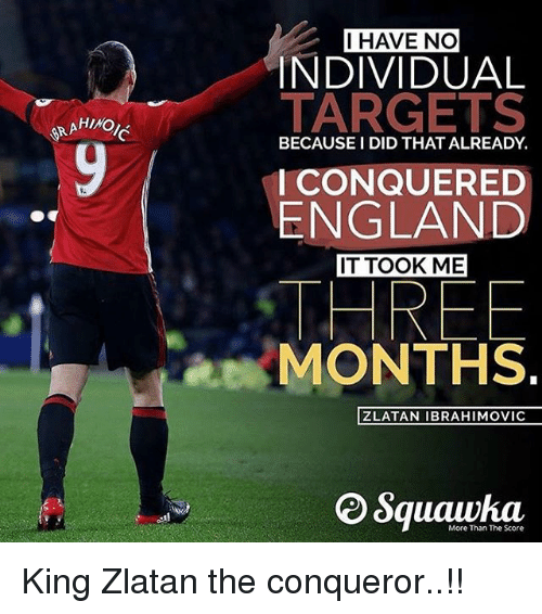 England, Memes, and Zlatan Ibrahimovic: AHIMO  I HAVE NO  INDIVIDUAL  TARGETS  BECAUSE I DID THATALREADY  I CONQUERED  ENGLAND  IT TOOK ME  HREE  MONTHS  ZLATAN IBRAHIMOVIC  More Than The Score King Zlatan the conqueror..!!