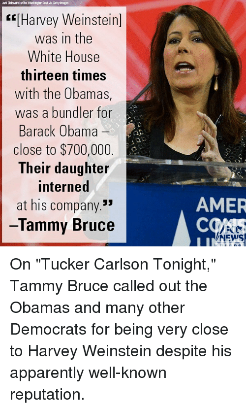"The Obamas: ahl Ch kwerdlu/The Washingtun Past wa Getty mages  ""[Harvey Weinstein]  was in the  White House  thirteen times  with the Obamas,  was a bundler for  Barack Obama  close to $700,000  Their daughter  interned  at his company.""  lammy Bruce  AMER  COAS  NEWS On ""Tucker Carlson Tonight,"" Tammy Bruce called out the Obamas and many other Democrats for being very close to Harvey Weinstein despite his apparently well-known reputation."