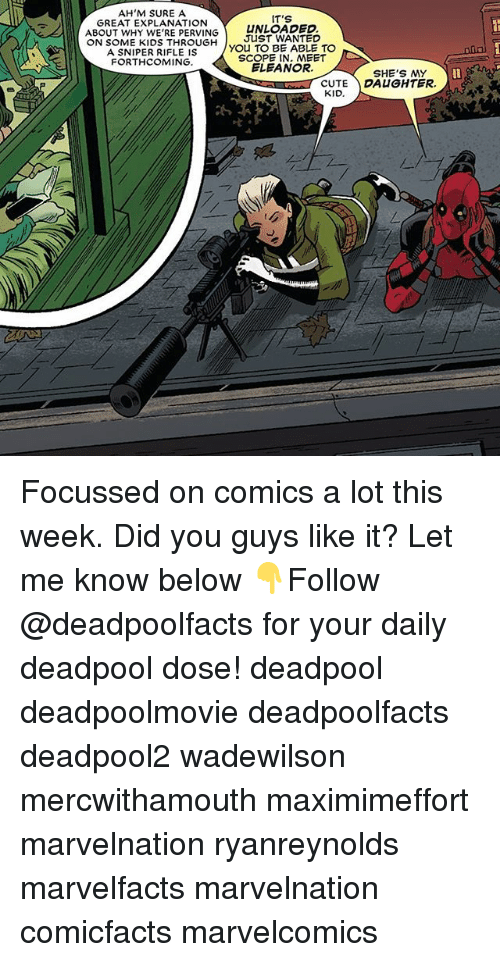 Scoping: AH'M SURE A  IT'S  GREAT EXPLANATION  ABOUT WHY WE'RE PERVING  UNLOADED.  ON SOME KIDS THROUGH  JUST WANTED  A SNIPER RIFLE IS  You TO BE ABLE TO  SCOPE IN MEET  FORTHCOMING.  ELEANOR.  SHE'S MY  CUTE DAUGHTER.  KID. Focussed on comics a lot this week. Did you guys like it? Let me know below 👇Follow @deadpoolfacts for your daily deadpool dose! deadpool deadpoolmovie deadpoolfacts deadpool2 wadewilson mercwithamouth maximimeffort marvelnation ryanreynolds marvelfacts marvelnation comicfacts marvelcomics