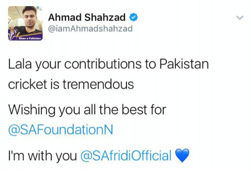 Memes, Best, and Cricket: Ahmad Shahzad  Gaiam Ahmadshahzad  Haan Pakistan  Lala your contributions to Pakistan  cricket is tremendous  Wishing you all the best for  @SAFoundationN  I'm with you  @SAfridiofficial