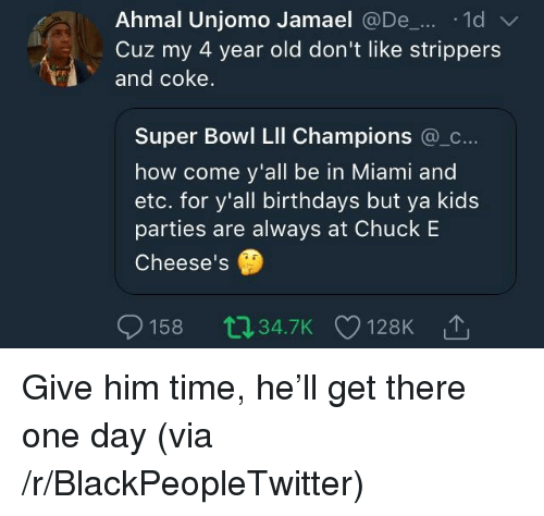 Blackpeopletwitter, Strippers, and Super Bowl: Ahmal Unjomo Jamael @De1d  Cuz my 4 year old don't like strippers  and coke  Super Bowl LIl Champions @_c  how come y'all be in Miami and  etc. for y'all birthdays but ya kids  parties are always at Chuck E  Cheese's  158 034.7K 128K <p>Give him time, he'll get there one day (via /r/BlackPeopleTwitter)</p>