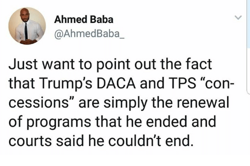 "Baba: Ahmed Baba  @AhmedBaba_  Just want to point out the fact  that Trump's DACA and TPS ""con-  cessions"" are simply the renewal  of programs that he ended and  courts said he couldn't end"