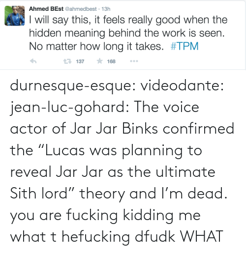 """Meaning Behind: Ahmed BEst @ahmedbest · 13h  I will say this, it feels really good when the  hidden meaning behind the work is seen.  No matter how long it takes. #TPM  17 137  168 durnesque-esque:  videodante:  jean-luc-gohard:  The voice actor of Jar Jar Binks confirmed the""""Lucas was planning to reveal Jar Jar as the ultimate Sith lord"""" theory and I'm dead.  you are fucking kidding me what t hefucking dfudk  WHAT"""