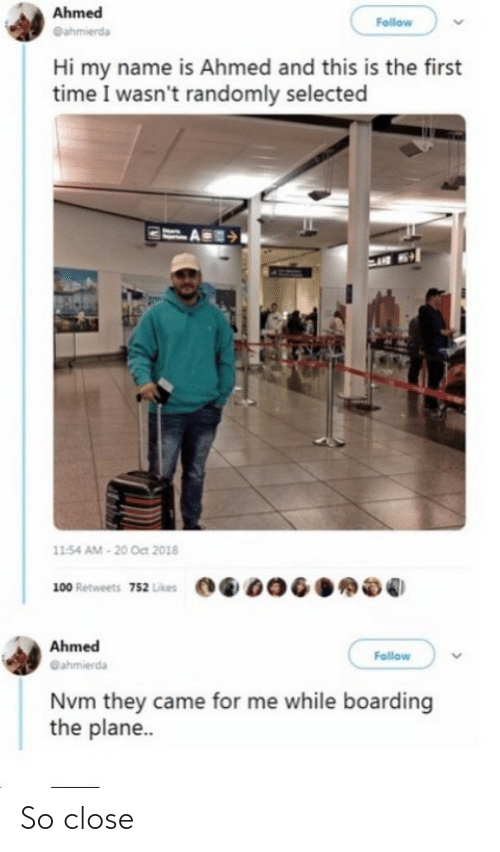 oct: Ahmed  Follow  @ahmierda  Hi my name is Ahmed and this is the first  time I wasn't randomly selected  11:54 AM - 20 Oct 2018  100 Retweets 752 Likes  Ahmed  Follow  @ahmierda  Nvm they came for me while boarding  the plane.. So close