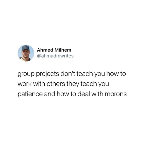 Group Projects: Ahmed Milhem  @ahmadmwrites  group projects don't teach you how to  work with others they teach you  patience and how to deal with morons