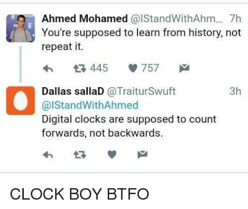 Clock Boy: Ahmed Mohamed  CalStandWithAhm... 7h  You're supposed to learn from history, not  repeat it.  445  V 757  M  3h  Dallas sallaD  @Trait urSwuft  al Stand WithAhmed  Digital clocks are supposed to count  forwards, not backwards. CLOCK BOY BTFO