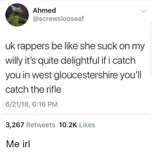Be Like, Quite, and Rappers: Ahmed  @screwslooseaf  uk rappers be like she suck on my  willy it's quite delightful if i catch  you in west gloucestershire you'll  catch the rifle  6/21/18, 6:16 PM  3,267 Retweets 10.2K Likes
