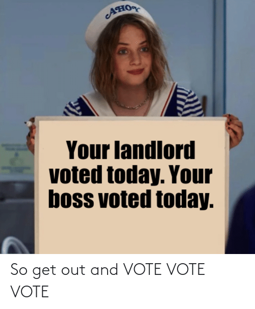 get-out-and-vote: AHO  Your landlord  voted today. Your  boss voted today. So get out and VOTE VOTE VOTE