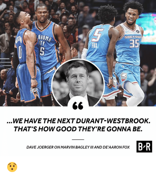 westbrook: AHOM  ITY  35  FOX  ...WE HAVE THE NEXT DURANT-WESTBROOK.  THAT'S HOW GOOD THEY'RE GONNA BE.  BR  DAVE JOERGER ON MARVIN BAGLEY Ⅲ AND DE'AARON FOX 😯