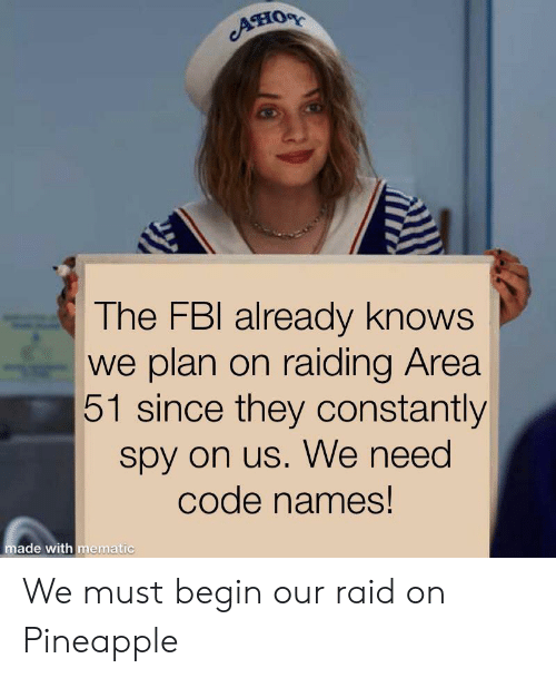 Code Names: AHOR  The FBI already knows  we plan on raiding Area  51 since they constantly  spy on us. We need  code names!  made with mematic We must begin our raid on Pineapple