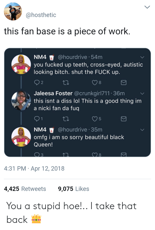 da fuq: ahosthetic  this fan base is a piece of work  NM4 @hourdrive 54m  you fucked up teeth, cross-eyed, autistic  looking bitch. shut the FUCK up  8  Jaleesa Foster @crunkgirl711 36m  s this isnt a diss lol This is a good thing im  a nicki fan da fuq  5  NM4 @hourdrive 35m  omfg i am so sorry beautiful black  Queen!  4:31 PM Apr 12, 2018  4,425 Retweets  9,075 Likes You a stupid hoe!.. I take that back 👑
