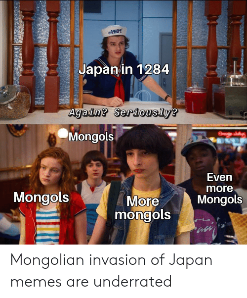 underrated: AHOY  Japanin 1284  Again? Seriously?  Mongols  Even  more  Mongols  More  mongols  Mongols Mongolian invasion of Japan memes are underrated