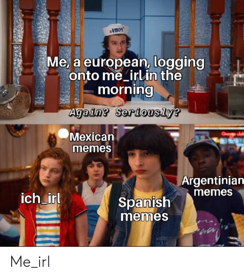 Mexican Memes: AHOY  Me, a european, logging  onto me irlin the  morning  Again? Seriously?  Mexican  memes  Argentinian  memes  ich irl  Spanish  memes Me_irl