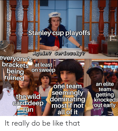 stanley cup playoffs: AHOY  Stanley cup playoffs  Again? Seriously?  everyonels  brackets at least  being  ruined  O  on sweep  an elite  team  one team  seemingly  Card.deep dominating  getting  knocked  out early  the wild  most if not  all of it  run It really do be like that