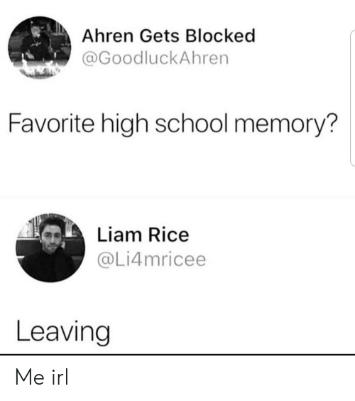 liam: Ahren Gets Blocked  @GoodluckAhren  Favorite high school memory?  Liam Rice  @Li4mricee  Leaving Me irl