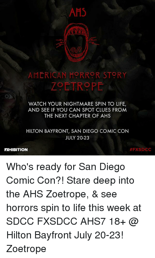 American Horror Story, Life, and Memes: AHS  AMERICAN HORROR STORY  ZOETROPE  WATCH YOUR NIGHTMARE SPIN TO LIFE,  AND SEE IF YOU CAN SPOT CLUES FROM  THE NEXT CHAPTER OF AHS  HILTON BAYFRONT, SAN DIEGO COMIC CON  JULY 20-23  FXHIBITION  Who's ready for San Diego Comic Con?! Stare deep into the AHS Zoetrope, & see horrors spin to life this week at SDCC FXSDCC AHS7 18+ @ Hilton Bayfront July 20-23! Zoetrope