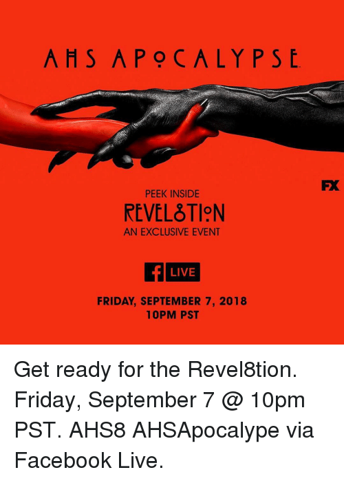 Facebook Live: AHS APOCALYPS  PEEK INSIDE  REVELTION  AN EXCLUSIVE EVENT  LIVE  FRIDAY, SEPTEMBER 7, 2018  10PM PST Get ready for the Revel8tion. Friday, September 7 @ 10pm PST. AHS8 AHSApocalype via Facebook Live.