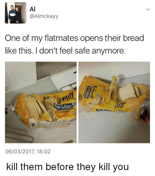 Ironic, Bread, and Safe: AI  @Almckayy  One of my flatmates opens their bread  like this. don't feel safe anymore  06/03/2017, 18:02 kill them before they kill you