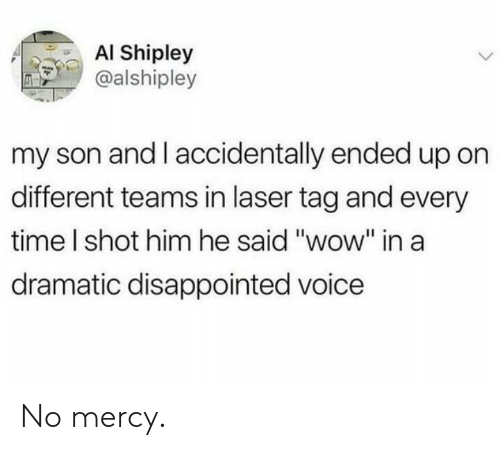 """no mercy: AI Shipley  @alshipley  my son and I accidentally ended up on  different teams in laser tag and every  time I shot him he said """"wow"""" ina  dramatic disappointed voice No mercy."""