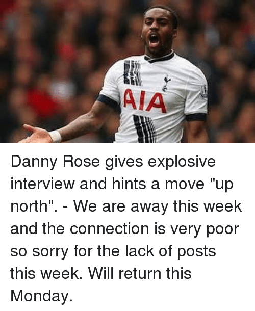 "Memes, Sorry, and Rose: AIA Danny Rose gives explosive interview and hints a move ""up north"". - We are away this week and the connection is very poor so sorry for the lack of posts this week. Will return this Monday."