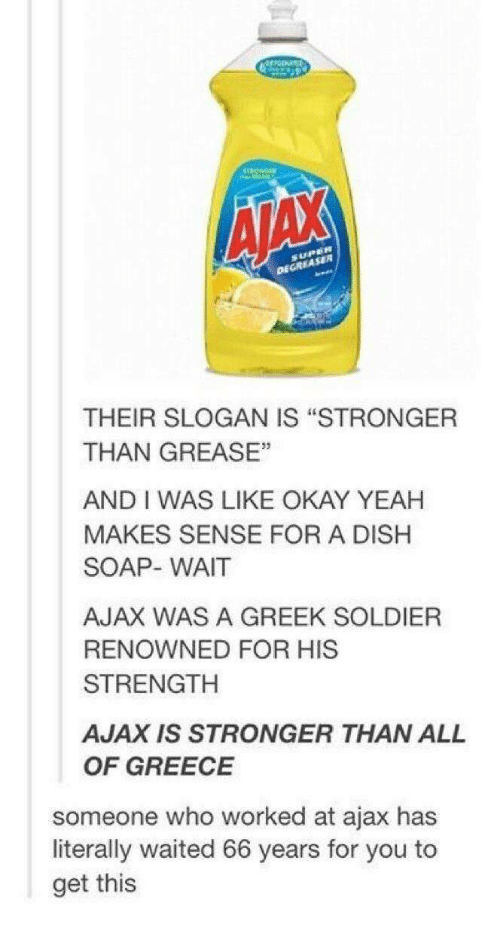 """Yeah, Dish, and Grease: AIAX  DECREASER  THEIR SLOGAN IS """"STRONGER  THAN GREASE""""  AND I WAS LIKE OKAY YEAH  MAKES SENSE FOR A DISH  SOAP- WAIT  AJAX WAS A GREEK SOLDIER  RENOWNED FOR HIS  STRENGTH  AJAX IS STRONGER THAN ALL  OF GREECE  someone who worked at ajax has  literally waited 66 years for you to  get this"""