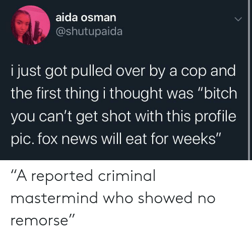 """Reported: aida osman  @shutupaida  i just got pulled over by a cop and  the first thing i thought was """"bitch  you can't get shot with this profile  pic. fox news will eat for weeks"""" """"A reported criminal mastermind who showed no remorse"""""""