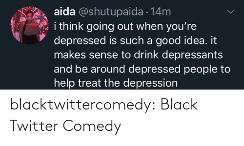 good idea: aida @shutupaida 14m  i think going out when you're  depressed is such a good idea. it  makes sense to drink depressants  and be around depressed people to  help treat the depression blacktwittercomedy:  Black Twitter Comedy