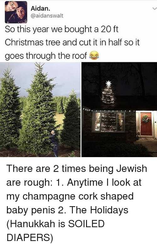 Hanukkah: Aidan.  @aidanswalt  So this year we bought a 20 ft  Christmas tree and cut it in half so it  goes through the roof There are 2 times being Jewish are rough: 1. Anytime I look at my champagne cork shaped baby penis 2. The Holidays (Hanukkah is SOILED DIAPERS)