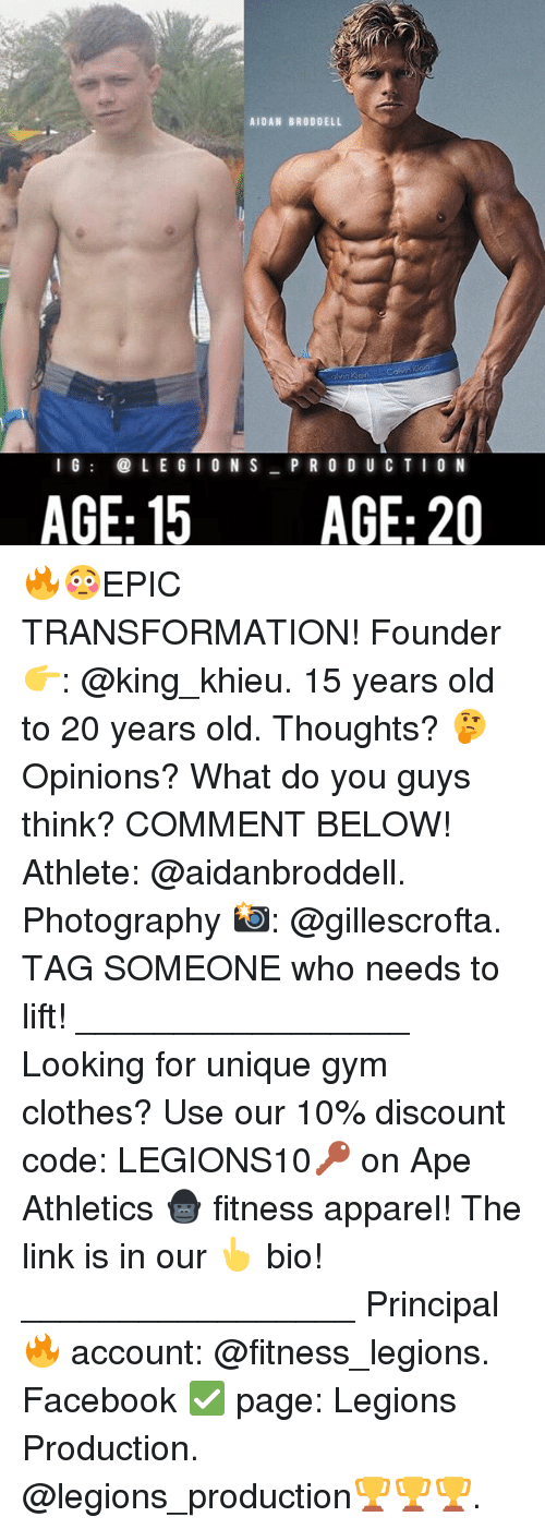 Clothes, Facebook, and Gym: AIDAN BRODDELL  I G  LEGION S  P R O D U C T I  ON  AGE: 15  AGE: 20 🔥😳EPIC TRANSFORMATION! Founder 👉: @king_khieu. 15 years old to 20 years old. Thoughts? 🤔Opinions? What do you guys think? COMMENT BELOW! Athlete: @aidanbroddell. Photography 📸: @gillescrofta. TAG SOMEONE who needs to lift! _________________ Looking for unique gym clothes? Use our 10% discount code: LEGIONS10🔑 on Ape Athletics 🦍 fitness apparel! The link is in our 👆 bio! _________________ Principal 🔥 account: @fitness_legions. Facebook ✅ page: Legions Production. @legions_production🏆🏆🏆.