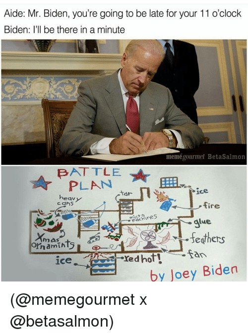 Memes, Being There, and 🤖: Aide: Mr. Biden, you're going to be late for your 11 o'clock  Biden: I'll be there in a minute  meméoourmet BetaSalmon  BATTLE  PLAN  ice  tar  eav  fire  Rachines  A alue.  oma mints  San  red hot!  by Joey Biden (@memegourmet x @betasalmon)