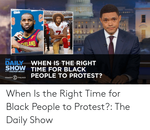 daily show: AIELAND  THE  DAILYWHEN IS THE RIGHT  SHOW TIME FOR BLACK  WITH TREVOR NOAH  @hvaswas PEOPLE TO PROTEST? When Is the Right Time for Black People to Protest?: The Daily Show