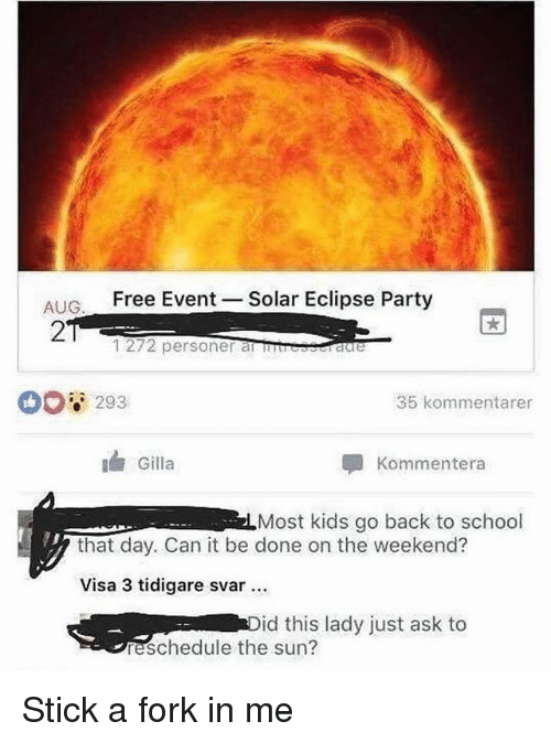 Forking: AIG Free Event  27  Solar Eclipse Party  1272 personer anuresraere  293  35 kommentarer  Gilla  Kommentera  Most kids go back to school  that day. Can it be done on the weekend?  Visa 3 tidigare svar  id this lady just ask to  reschedule the sun? Stick a fork in me