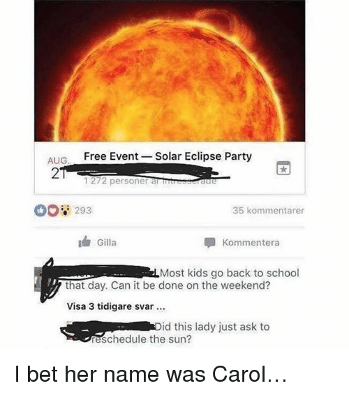 the weekenders: AIG  Free Event -Solar Eclipse Party  2  1272 personer atreeseraure  00 293  35 kommentarer  Gilla  Kommentera  Most kids go back to school  that day. Can it be done on the weekend?  Visa 3 tidigare svar  id this lady just ask to  eschedule the sun? I bet her name was Carol…