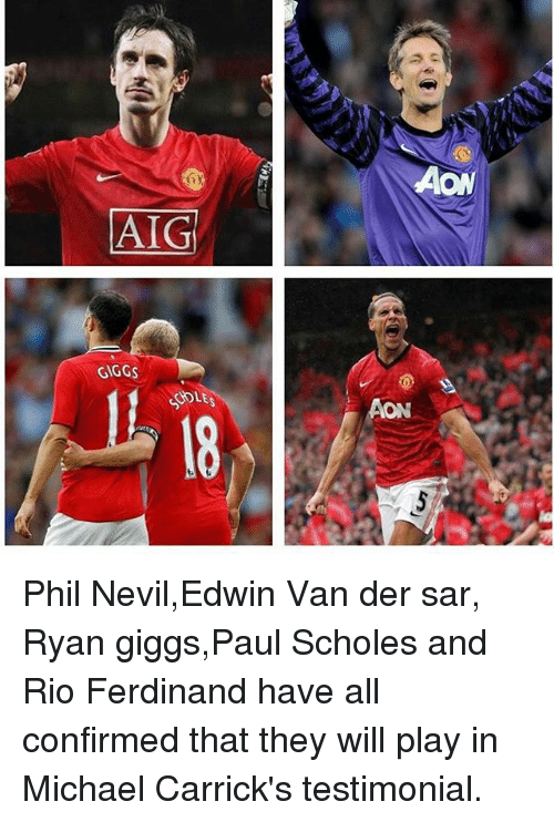 sars: AIG  GIGGs  SOLES Phil Nevil,Edwin Van der sar, Ryan giggs,Paul Scholes and Rio Ferdinand have all confirmed that they will play in Michael Carrick's testimonial.
