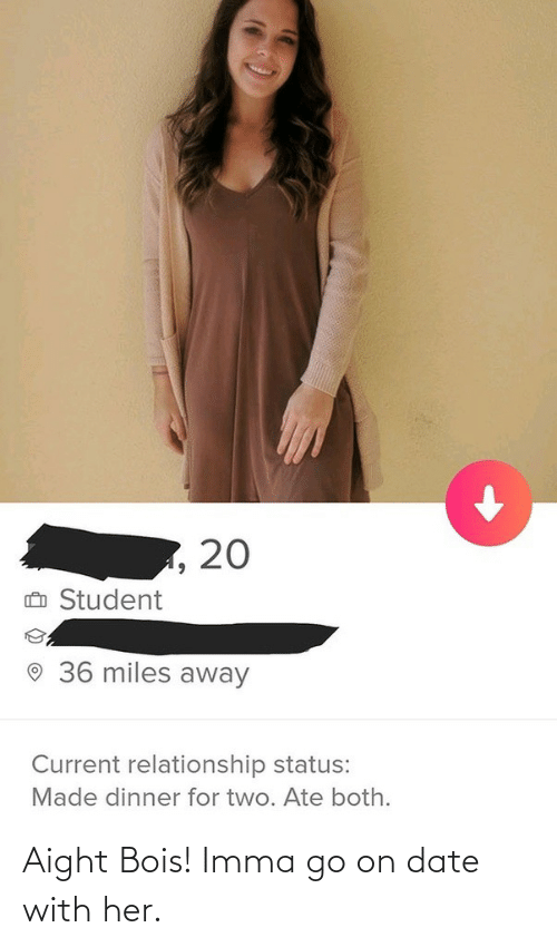 go on: Aight Bois! Imma go on date with her.