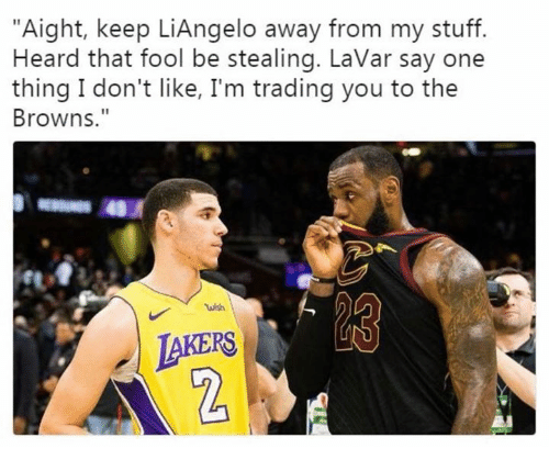 "Nfl, Browns, and Stuff: ""Aight, keep LiAngelo away from my stuff.  Heard that fool be stealing. LaVar say one  thing I don't like, I'm trading you to the  Browns.""  JAKERS  2"