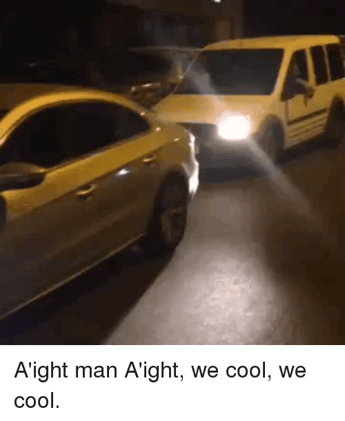 Funny, Cool, and Man: A'ight man A'ight, we cool, we cool.