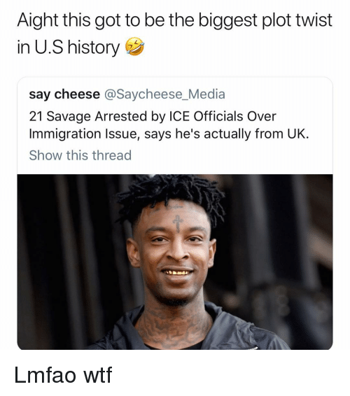 Immigration: Aight this got to be the biggest plot twist  in U.S history  say cheese @Saycheese_Media  21 Savage Arrested by ICE Officials Over  Immigration Issue, says he's actually from UK.  Show this thread Lmfao wtf