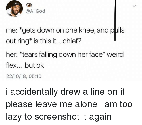 Falling Down: @AİİGod  me: *gets down on one knee, and pulls  out ring* is this it...chief?  her: *tears falling down her face* weird  flex... but ok  22/10/18, 05:10 i accidentally drew a line on it please leave me alone i am too lazy to screenshot it again