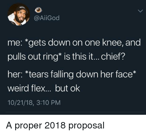 Falling Down: @AİİGod  me: *gets down on one knee, and  pulls out ring* is this it... chief?  her: *tears falling down her face*  weird flex... but ok  10/21/18, 3:10 PM A proper 2018 proposal
