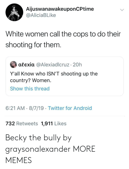 bully: AijuswanawakeuponCPtime  @AliciaBLike  White women call the cops to do their  shooting for them.  alexia @AlexiadIcruz 20h  Y'all Know who ISN'T shooting up the  country? Women.  Show this thread  6:21 AM 8/7/19 Twitter for Android  732 Retweets 1,911 Likes Becky the bully by graysonalexander MORE MEMES