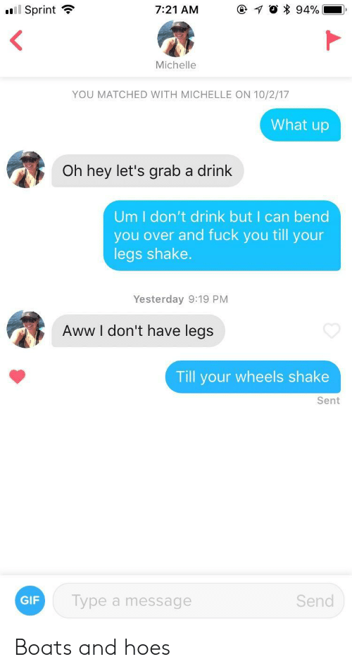 I Dont Drink: ail Sprint  7:21 AM  Michelle  YOU MATCHED WITH MICHELLE ON 10/2/17  What up  Oh hey let's grab a drink  Um I don't drink but I can bend  you over and fuck you till your  legs shake.  Yesterday 9:19 PM  Aww l don't have legs  Till your wheels shake  Sent  GIF  Type a message  Send Boats and hoes