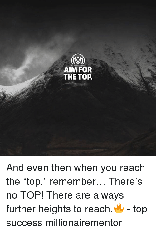 """Memes, Success, and 🤖: AIM FOR  THE TOP. And even then when you reach the """"top,"""" remember… There's no TOP! There are always further heights to reach.🔥 - top success millionairementor"""