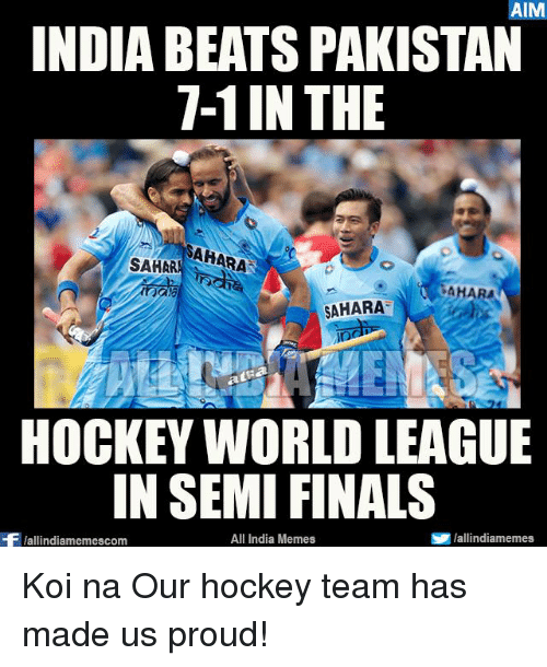 aime: AIM  INDIA BEATS PAKISTAN  7-1 IN THE  SAHARA  SAHAR  AHARA  SAHARA  atRa  HOCKEY WORLD LEAGUE  IN SEMI FINALS  S lallindiamemes,  All India Memes  Wallindiamemescom Koi na Our hockey team has made us proud!