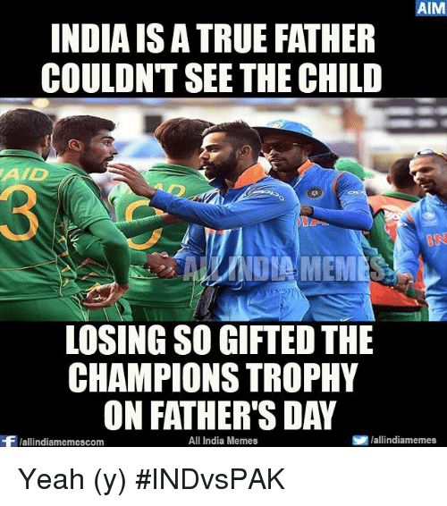 aime: AIM  INDIAIS ATRUE FATHER  COULDNT SEE THE CHILD  AAD  LOSINGSO GIFTED THE  CHAMPIONS TROPHY  ON FATHER'S DAY  All India Memes  S lallindiamemes  Wallindiamemescom Yeah (y) #INDvsPAK