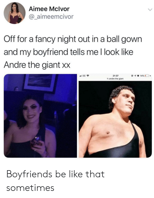 boyfriends: Aimee Mclvor  @ aimeemcivor  Off for a fancy night out in a ball gown  and my boyfriend tells me l look like  Andre the giant Xx  21:37  a andre the giant Boyfriends be like that sometimes