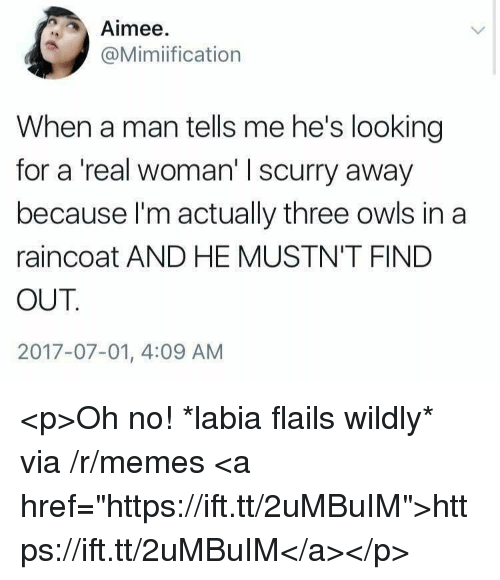 """Memes, A Real Woman, and Looking: Aimee  @Mimiification  When a man tells me he's looking  for a 'real woman' I scurry away  because I'm actually three owls in a  raincoat AND HE MUSTN'T FIND  OUT  2017-07-01, 4:09 AM <p>Oh no! *labia flails wildly* via /r/memes <a href=""""https://ift.tt/2uMBuIM"""">https://ift.tt/2uMBuIM</a></p>"""
