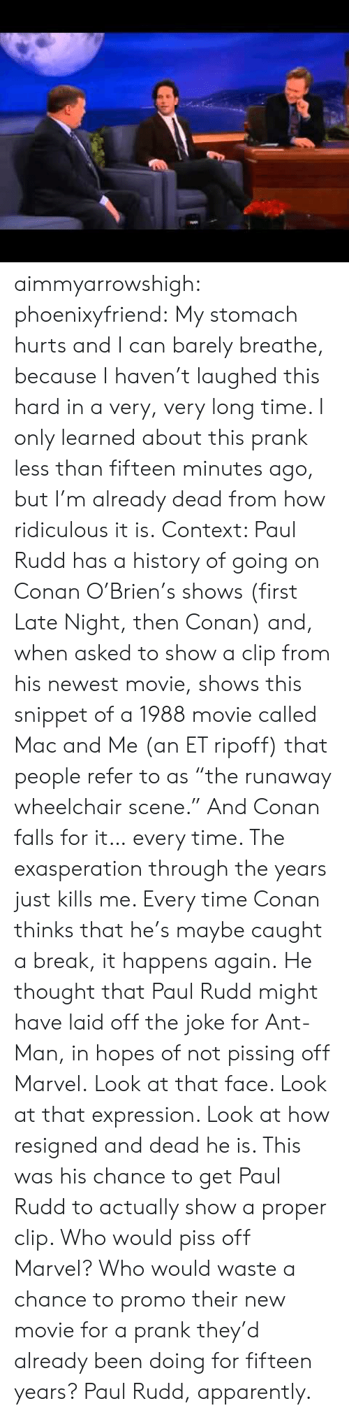 """paul rudd: aimmyarrowshigh:  phoenixyfriend:  My stomach hurts and I can barely breathe, because I haven't laughed this hard in a very, verylong time. I only learned about this prank less than fifteen minutes ago, but I'm already dead from how ridiculous it is. Context: Paul Rudd has a history of going on Conan O'Brien's shows (first Late Night, then Conan) and, when asked to show a clip from his newest movie, shows this snippet of a 1988 movie called Mac and Me (an ET ripoff) that people refer to as """"the runaway wheelchair scene."""" And Conan falls for it… every time. The exasperation through the years just killsme. Every time Conan thinks that he's maybe caught a break, it happens again. He thought that Paul Rudd might have laid off the joke for Ant-Man, in hopes of not pissing off Marvel. Look at that face. Look at that expression. Look at how resigned and dead he is. This was his chance to get Paul Rudd to actually show a proper clip. Who would piss off Marvel? Who would waste a chance to promo their new movie for a prank they'd already been doing for fifteen years? Paul Rudd, apparently."""