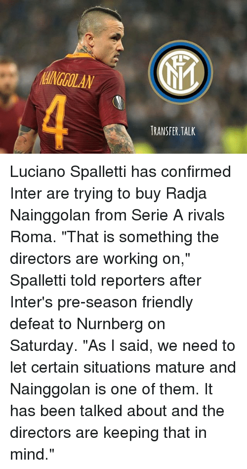 """interent: AINGOLAN  4  RANSFER.TALK Luciano Spalletti has confirmed Inter are trying to buy Radja Nainggolan from Serie A rivals Roma. """"That is something the directors are working on,"""" Spalletti told reporters after Inter's pre-season friendly defeat to Nurnberg on Saturday. """"As I said, we need to let certain situations mature and Nainggolan is one of them. It has been talked about and the directors are keeping that in mind."""""""